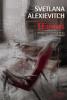 Alexievitch : Oeuvres : La guerre n'a pas un visage de femme - Derniers témoins - La supplication